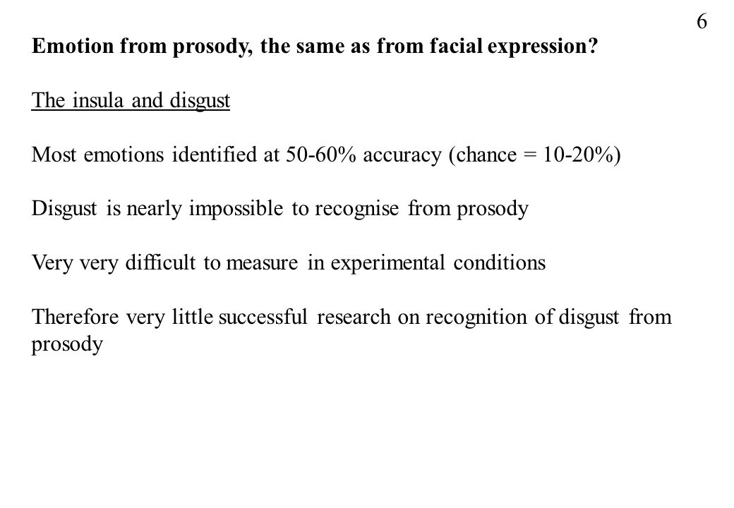 6 Emotion from prosody, the same as from facial expression The insula and disgust. Most emotions identified at 50-60% accuracy (chance = 10-20%)
