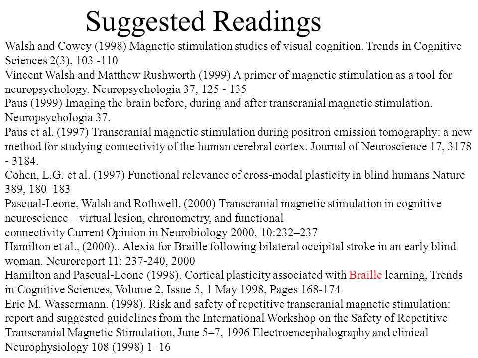 Suggested Readings Walsh and Cowey (1998) Magnetic stimulation studies of visual cognition. Trends in Cognitive Sciences 2(3), 103 -110.