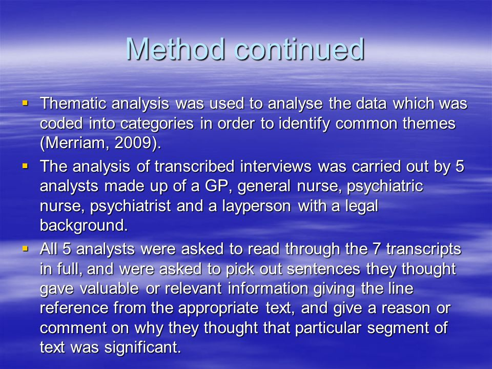 Method continued Thematic analysis was used to analyse the data which was coded into categories in order to identify common themes (Merriam, 2009).