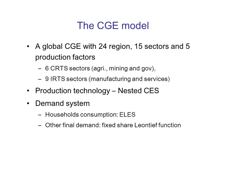 The CGE model A global CGE with 24 region, 15 sectors and 5 production factors. 6 CRTS sectors (agri., mining and gov),