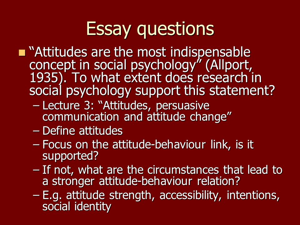 attitudes in psychology essays The psychology of attitudes essays attitudes in a psychological context are defined as the tendency to respond in a certain way toward certain issues, products, objects, or events (seamon & kenrick 661.