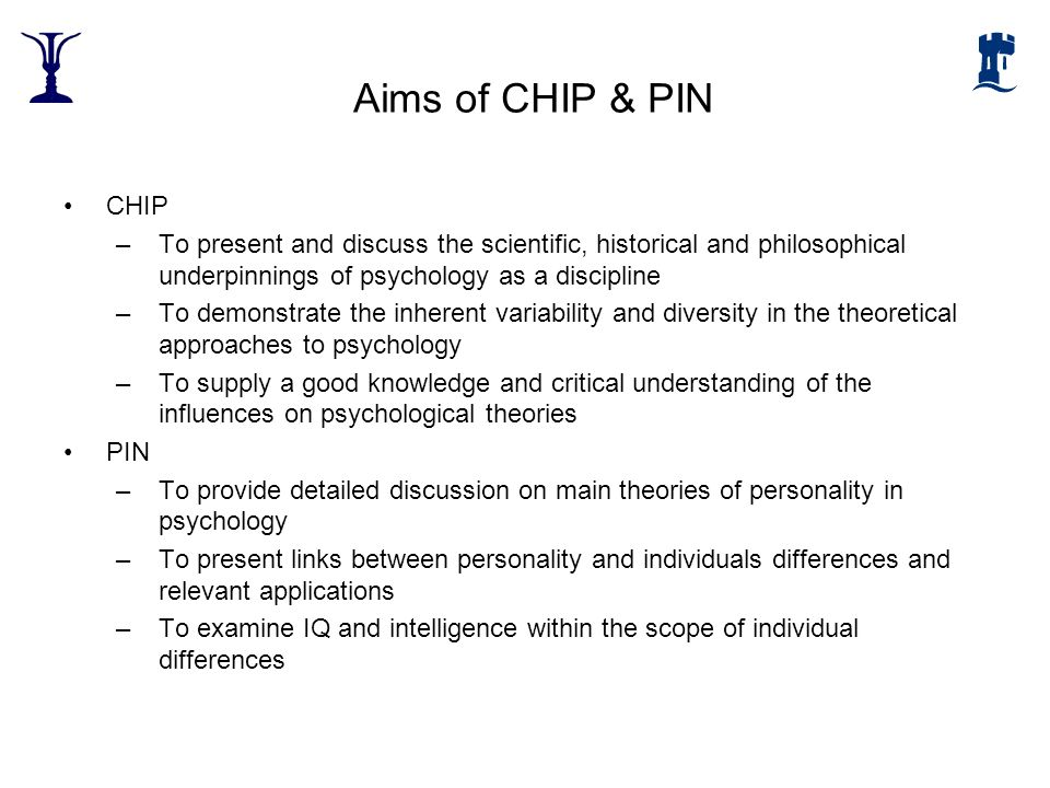 Aims of CHIP & PIN CHIP. To present and discuss the scientific, historical and philosophical underpinnings of psychology as a discipline.