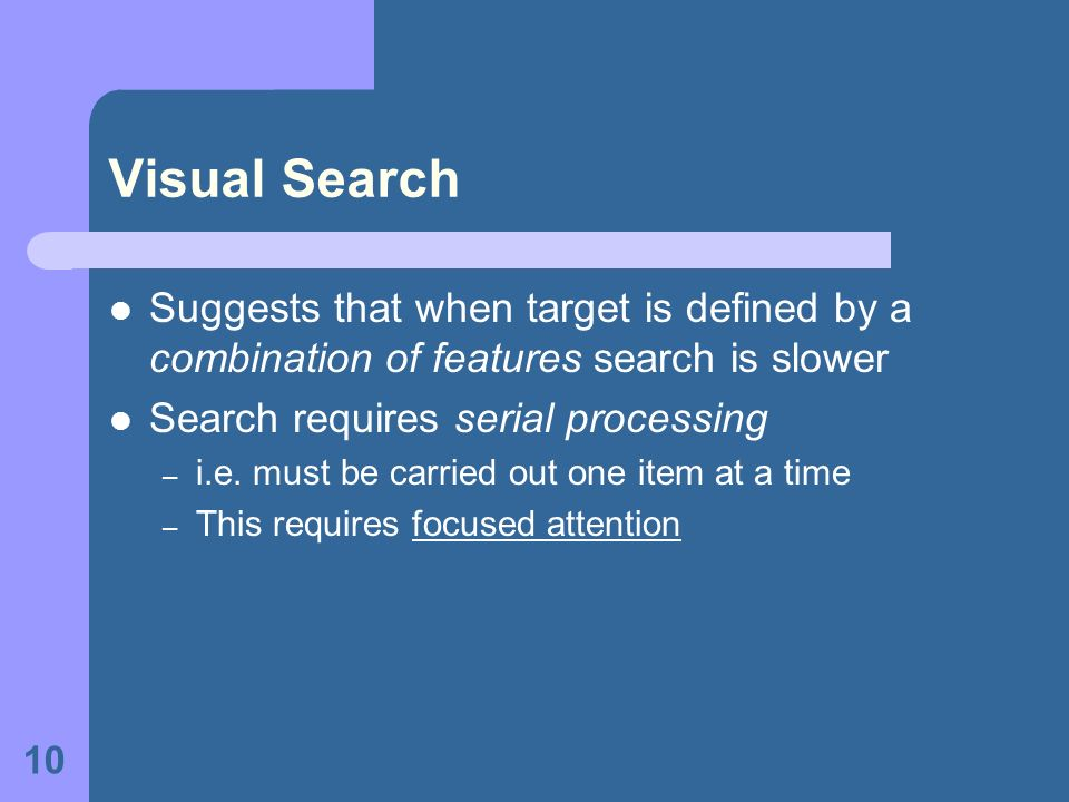 Visual Search Suggests that when target is defined by a combination of features search is slower. Search requires serial processing.