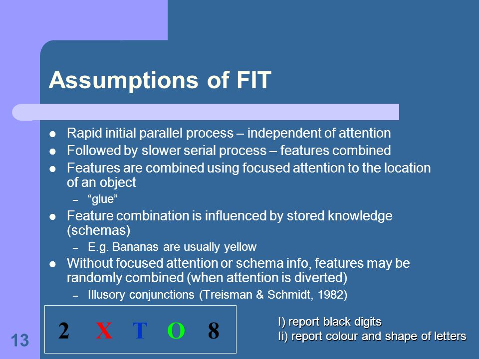 Assumptions of FIT Rapid initial parallel process – independent of attention. Followed by slower serial process – features combined.