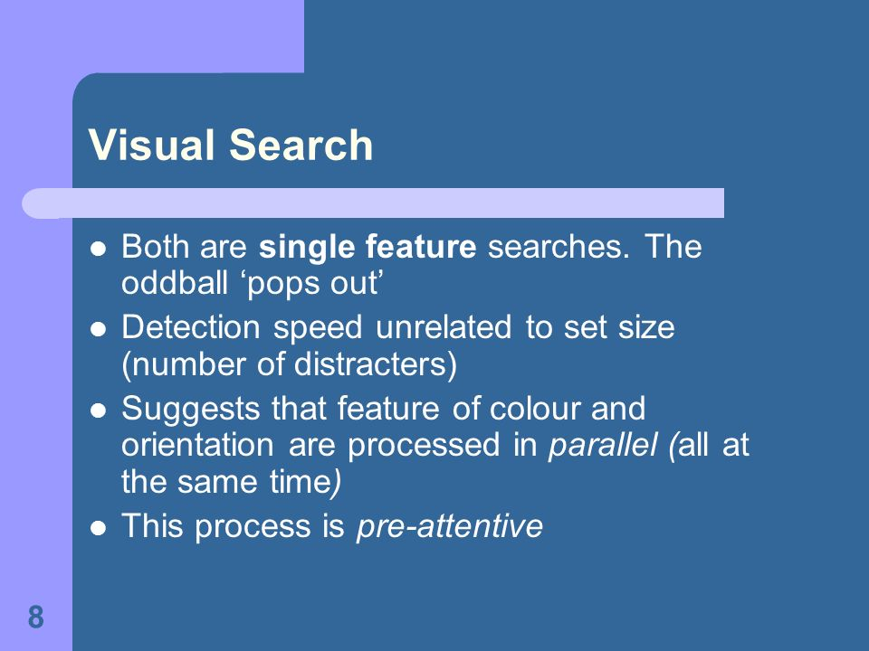 Visual Search Both are single feature searches. The oddball 'pops out'