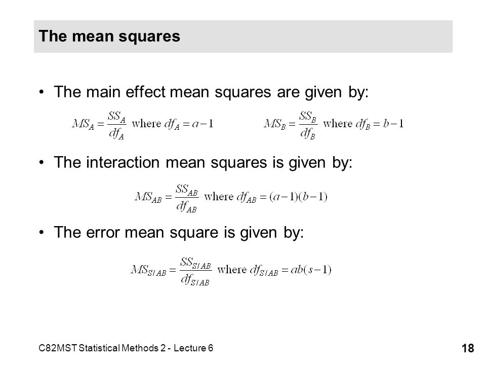 The mean squares The main effect mean squares are given by: The interaction mean squares is given by: