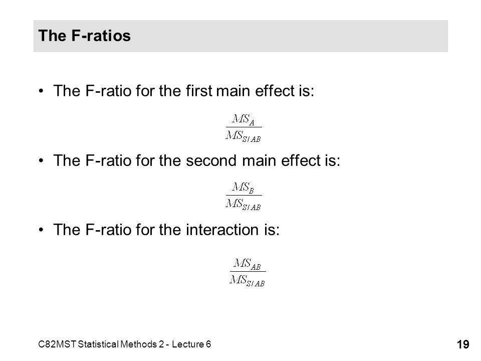 The F-ratios The F-ratio for the first main effect is: The F-ratio for the second main effect is: The F-ratio for the interaction is: