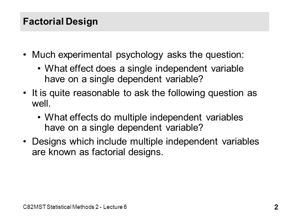 Factorial Design Much experimental psychology asks the question: What effect does a single independent variable have on a single dependent variable