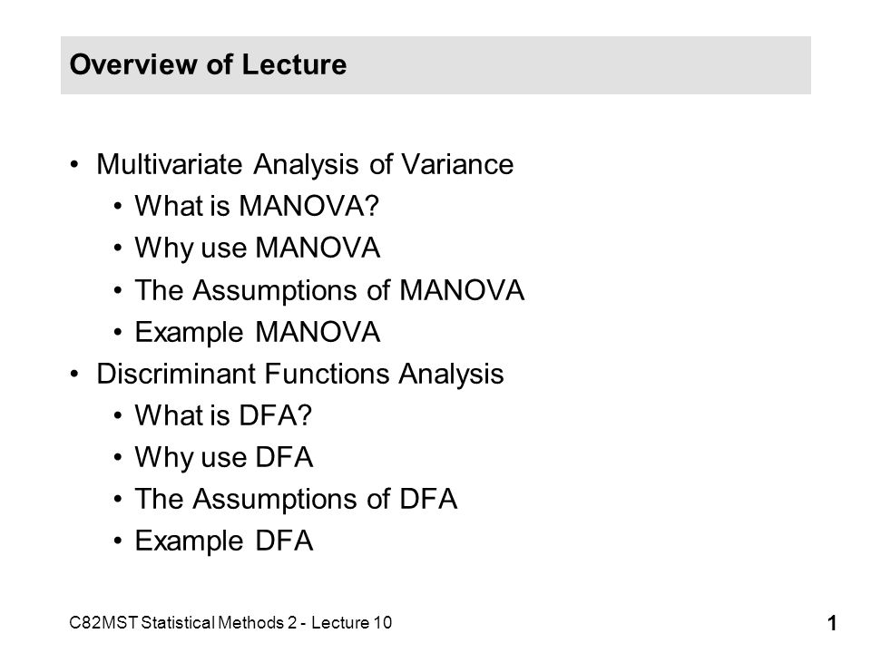 Overview of Lecture Multivariate Analysis of Variance. What is MANOVA Why use MANOVA. The Assumptions of MANOVA.