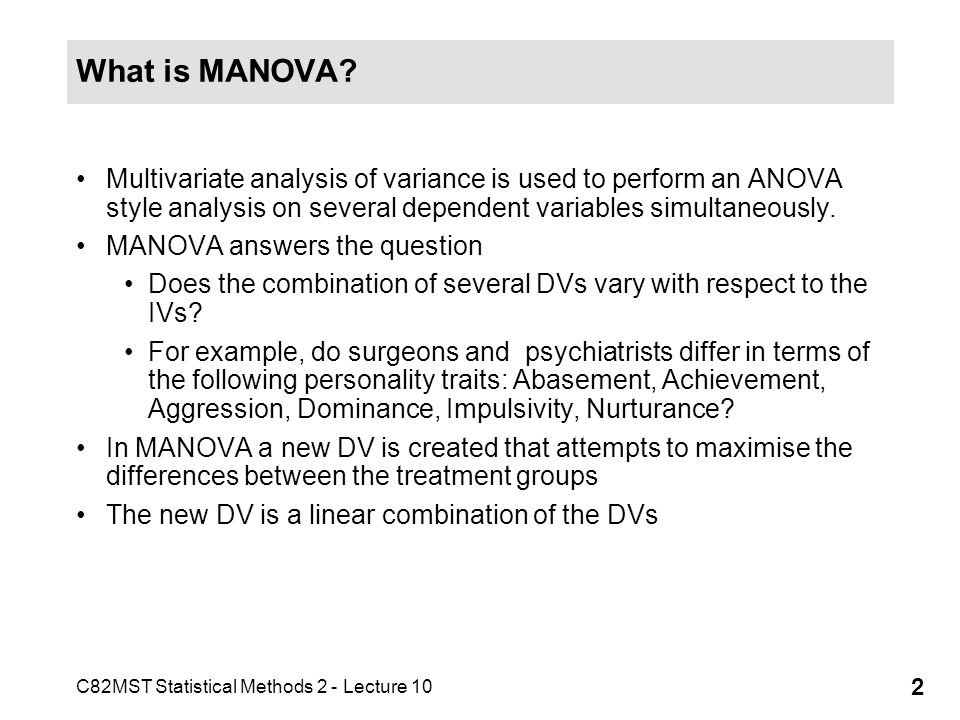 What is MANOVA Multivariate analysis of variance is used to perform an ANOVA style analysis on several dependent variables simultaneously.