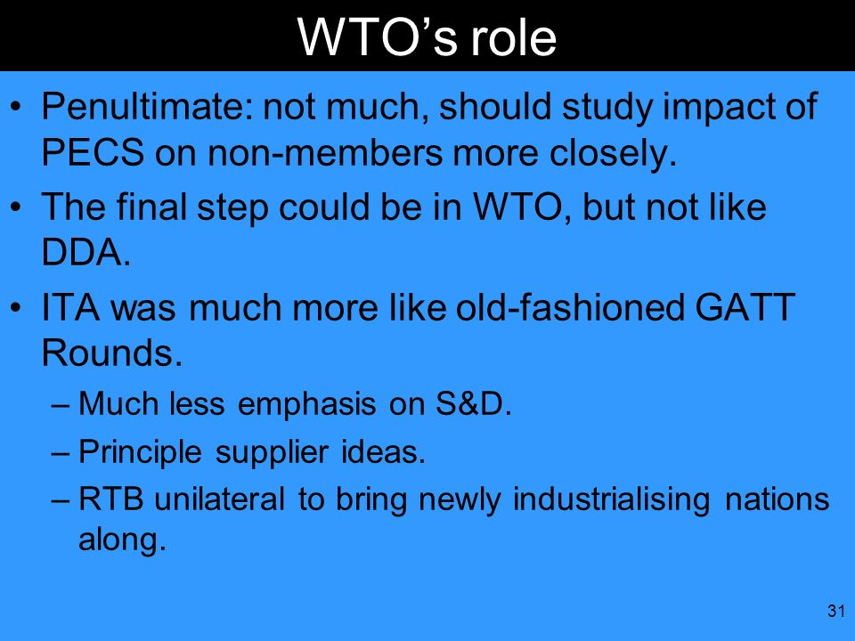 WTO's role Penultimate: not much, should study impact of PECS on non-members more closely. The final step could be in WTO, but not like DDA.