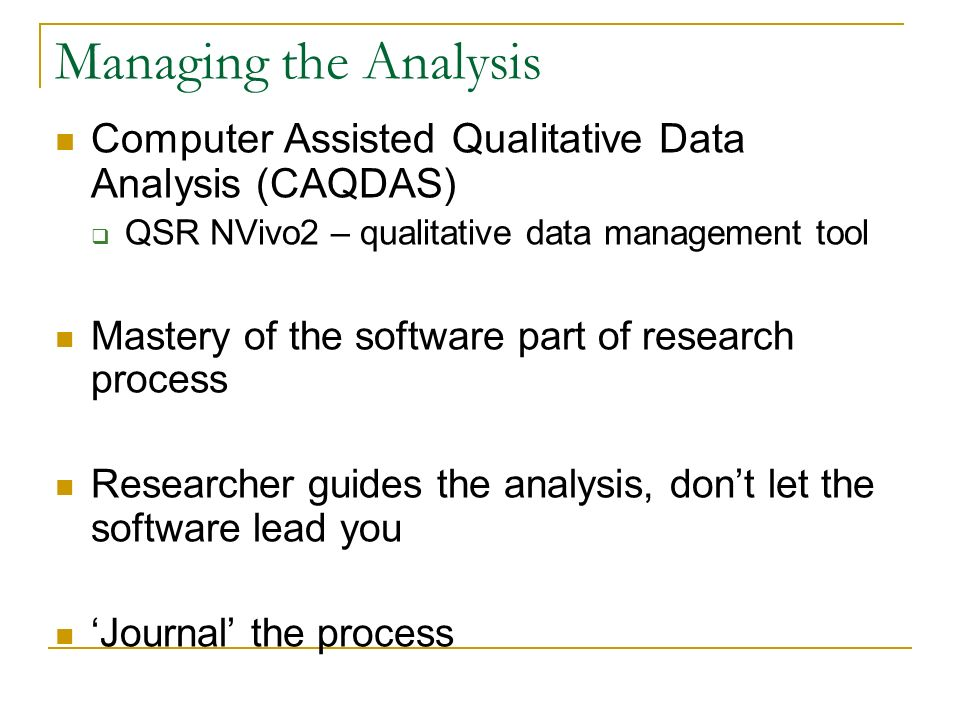 Managing the Analysis Computer Assisted Qualitative Data Analysis (CAQDAS) QSR NVivo2 – qualitative data management tool.