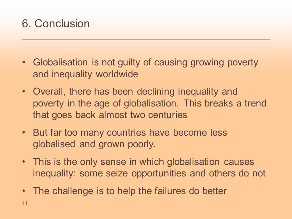 6. Conclusion Globalisation is not guilty of causing growing poverty and inequality worldwide.