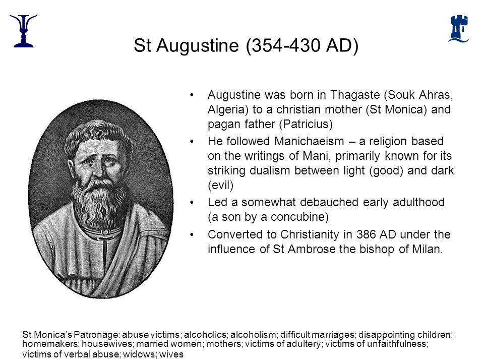 St Augustine (354-430 AD) Augustine was born in Thagaste (Souk Ahras, Algeria) to a christian mother (St Monica) and pagan father (Patricius)