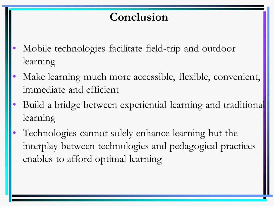 Conclusion Mobile technologies facilitate field-trip and outdoor learning.
