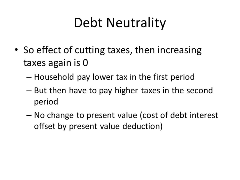 Debt Neutrality So effect of cutting taxes, then increasing taxes again is 0. Household pay lower tax in the first period.