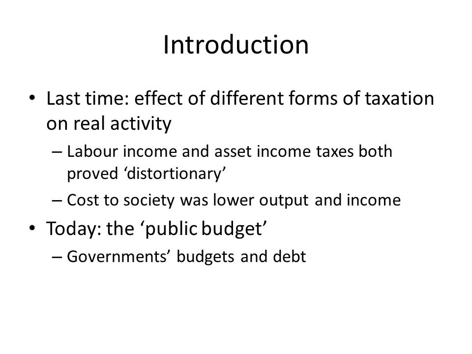 Introduction Last time: effect of different forms of taxation on real activity. Labour income and asset income taxes both proved 'distortionary'