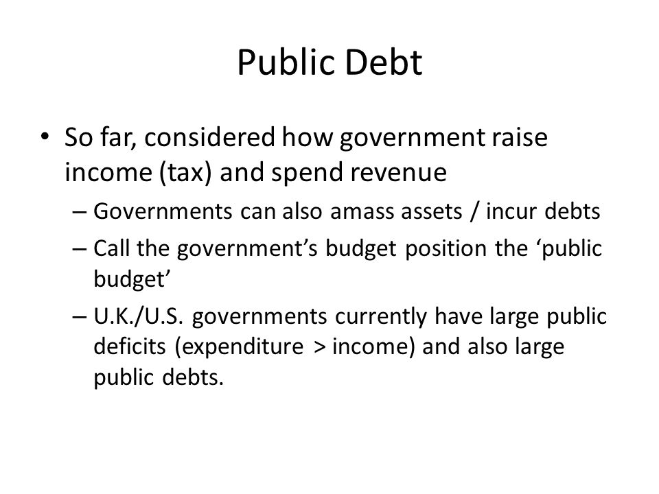 Public Debt So far, considered how government raise income (tax) and spend revenue. Governments can also amass assets / incur debts.