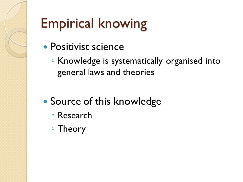Empirical knowing Positivist science Source of this knowledge