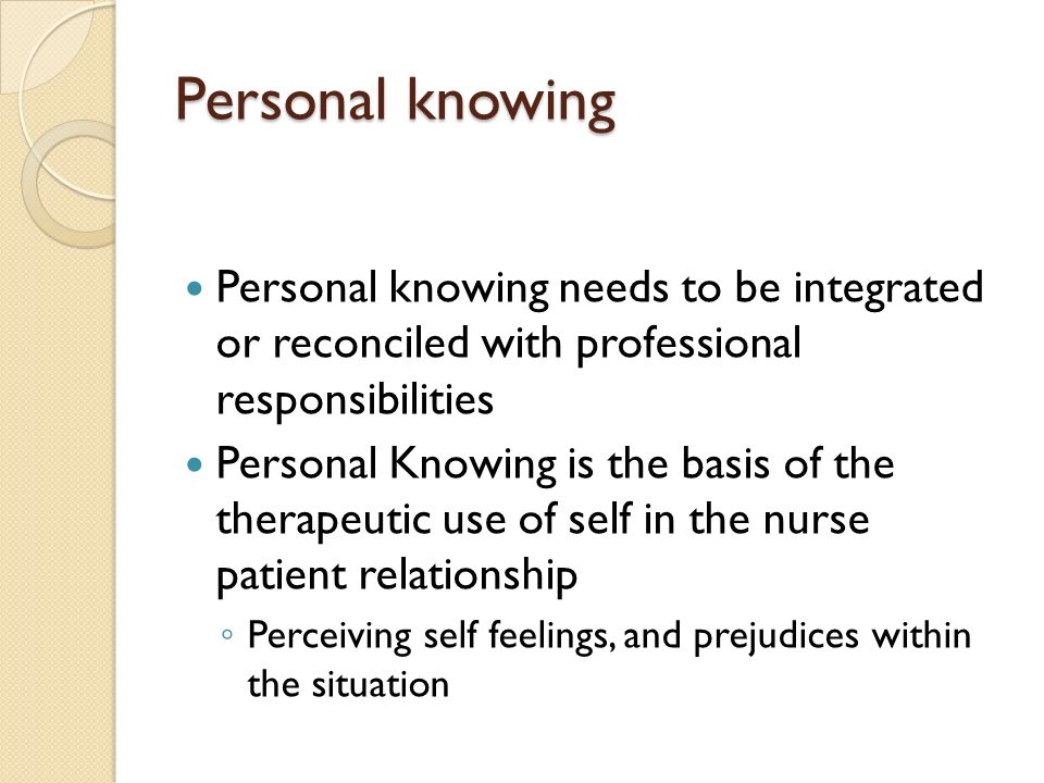 Personal knowing Personal knowing needs to be integrated or reconciled with professional responsibilities.