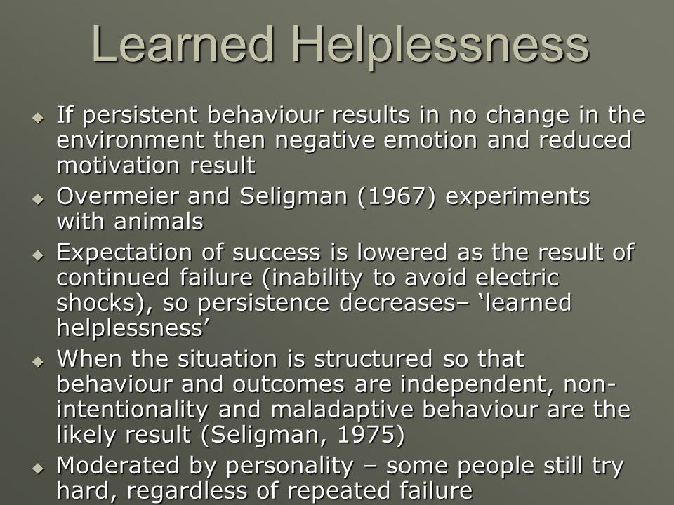 Learned Helplessness If persistent behaviour results in no change in the environment then negative emotion and reduced motivation result.