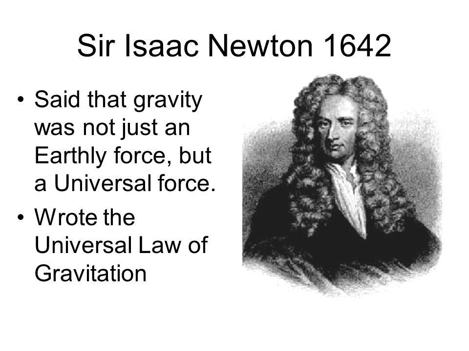 sir isaac newton the universal law Discovered by : sir isaac newton discovered in year : 1687 gravitation is the force of attraction between all masses in the universe especially the attraction of the earth's mass for bodies near its surface.