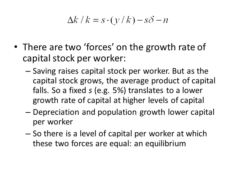 There are two 'forces' on the growth rate of capital stock per worker: