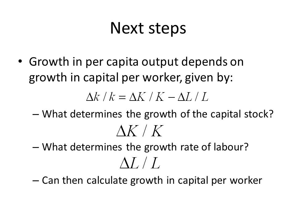 Next steps Growth in per capita output depends on growth in capital per worker, given by: What determines the growth of the capital stock