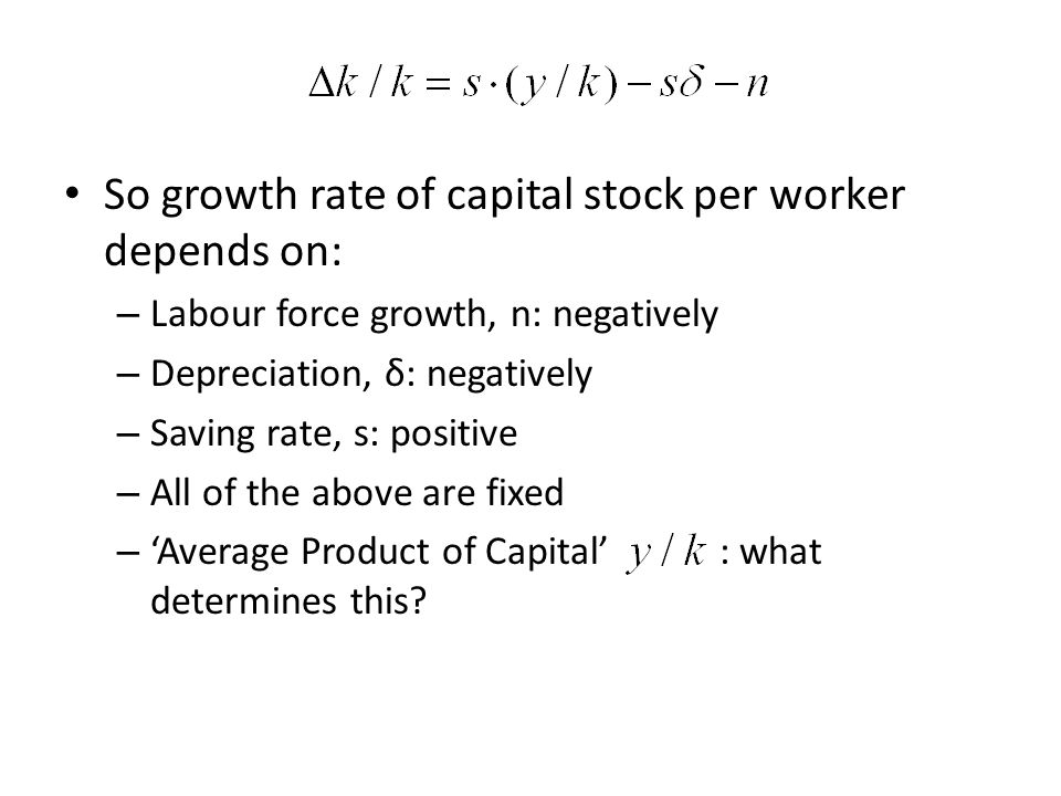 So growth rate of capital stock per worker depends on: