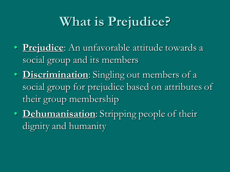 What is Prejudice Prejudice: An unfavorable attitude towards a social group and its members.