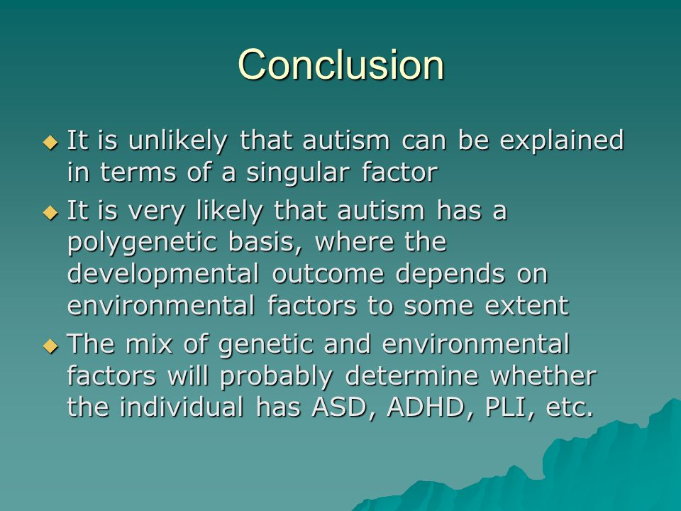 Conclusion It is unlikely that autism can be explained in terms of a singular factor.