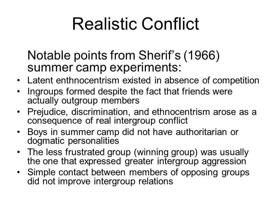 Realistic Conflict Notable points from Sherif's (1966) summer camp experiments: Latent enthnocentrism existed in absence of competition.