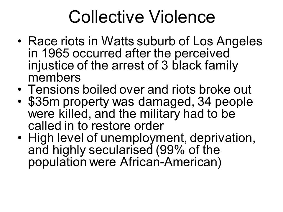 Collective Violence Race riots in Watts suburb of Los Angeles in 1965 occurred after the perceived injustice of the arrest of 3 black family members.