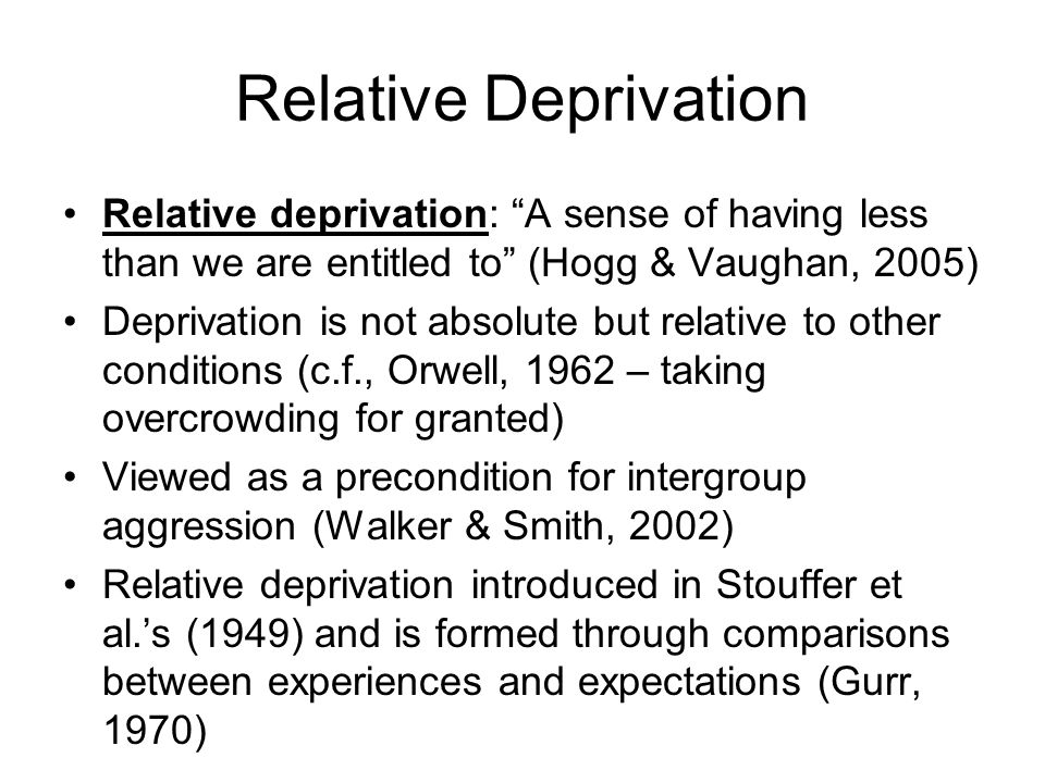 Relative Deprivation Relative deprivation: A sense of having less than we are entitled to (Hogg & Vaughan, 2005)