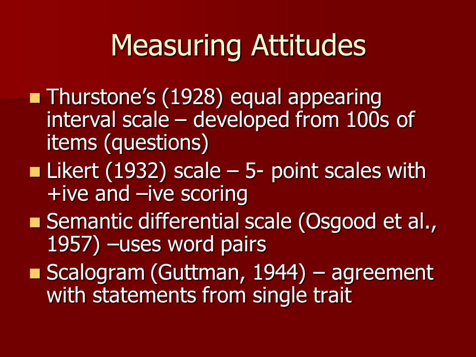 Measuring Attitudes Thurstone's (1928) equal appearing interval scale – developed from 100s of items (questions)