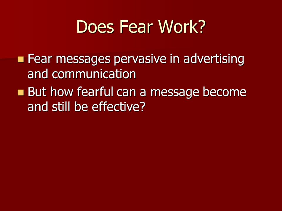 Does Fear Work. Fear messages pervasive in advertising and communication.