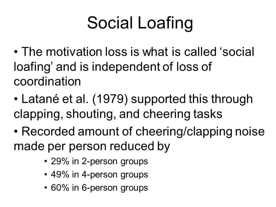 Social Loafing The motivation loss is what is called 'social loafing' and is independent of loss of coordination.