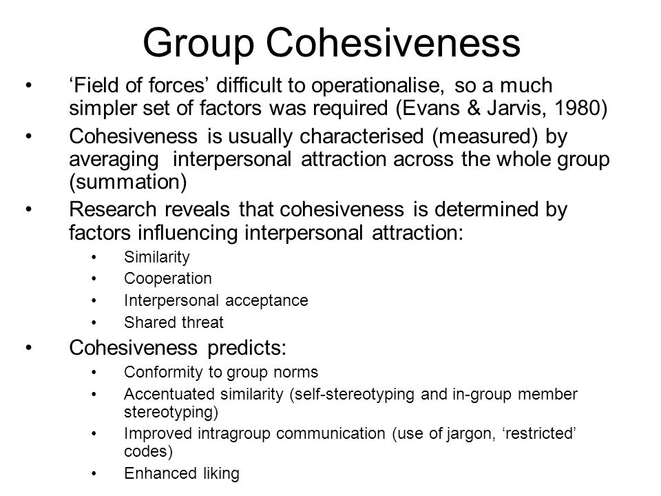 Group Cohesiveness 'Field of forces' difficult to operationalise, so a much simpler set of factors was required (Evans & Jarvis, 1980)