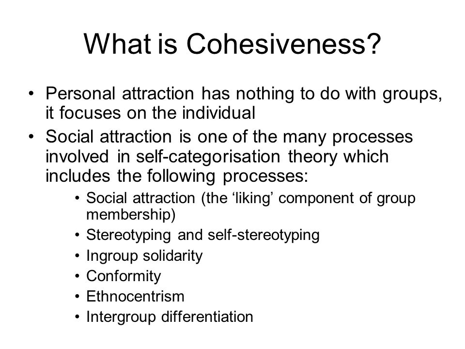 What is Cohesiveness Personal attraction has nothing to do with groups, it focuses on the individual.