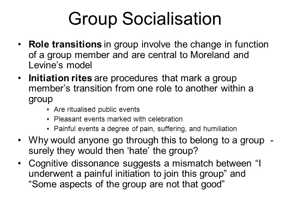 Group Socialisation Role transitions in group involve the change in function of a group member and are central to Moreland and Levine's model.