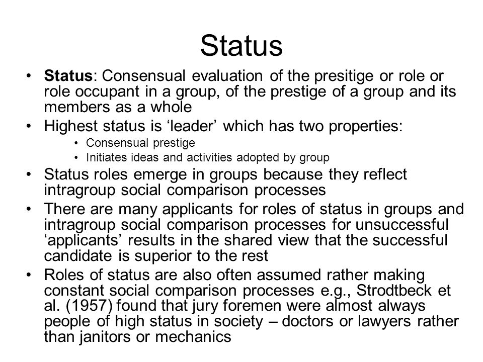 Status Status: Consensual evaluation of the presitige or role or role occupant in a group, of the prestige of a group and its members as a whole.