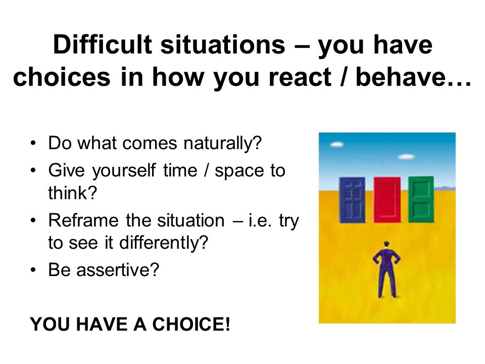Difficult situations – you have choices in how you react / behave…