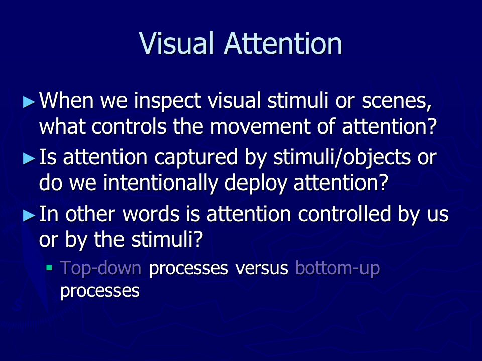 Visual Attention When we inspect visual stimuli or scenes, what controls the movement of attention