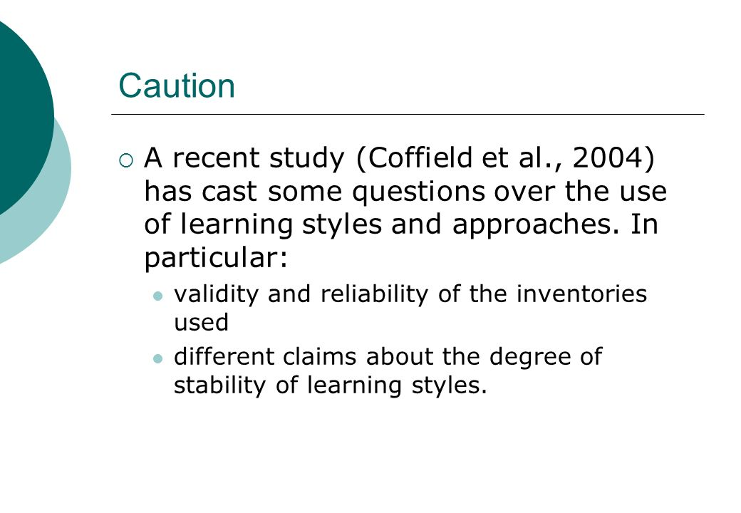 Caution A recent study (Coffield et al., 2004) has cast some questions over the use of learning styles and approaches. In particular: