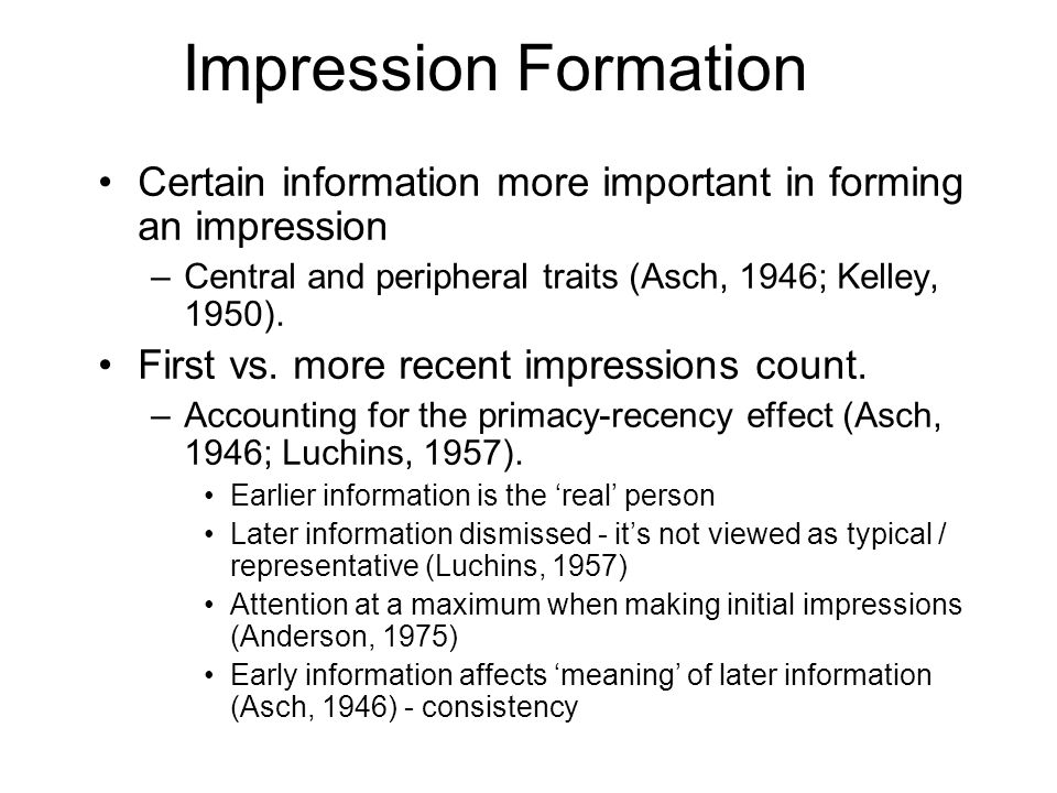 Impression Formation Certain information more important in forming an impression. Central and peripheral traits (Asch, 1946; Kelley, 1950).