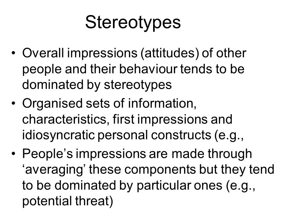 Stereotypes Overall impressions (attitudes) of other people and their behaviour tends to be dominated by stereotypes.