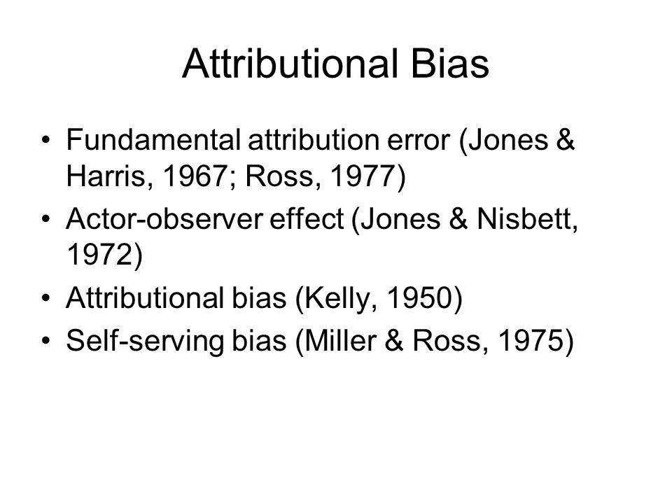 Attributional Bias Fundamental attribution error (Jones & Harris, 1967; Ross, 1977) Actor-observer effect (Jones & Nisbett, 1972)