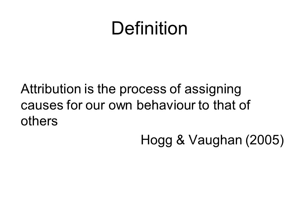 Definition Attribution is the process of assigning causes for our own behaviour to that of others.