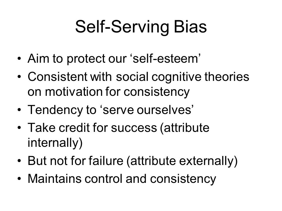 Self-Serving Bias Aim to protect our 'self-esteem'
