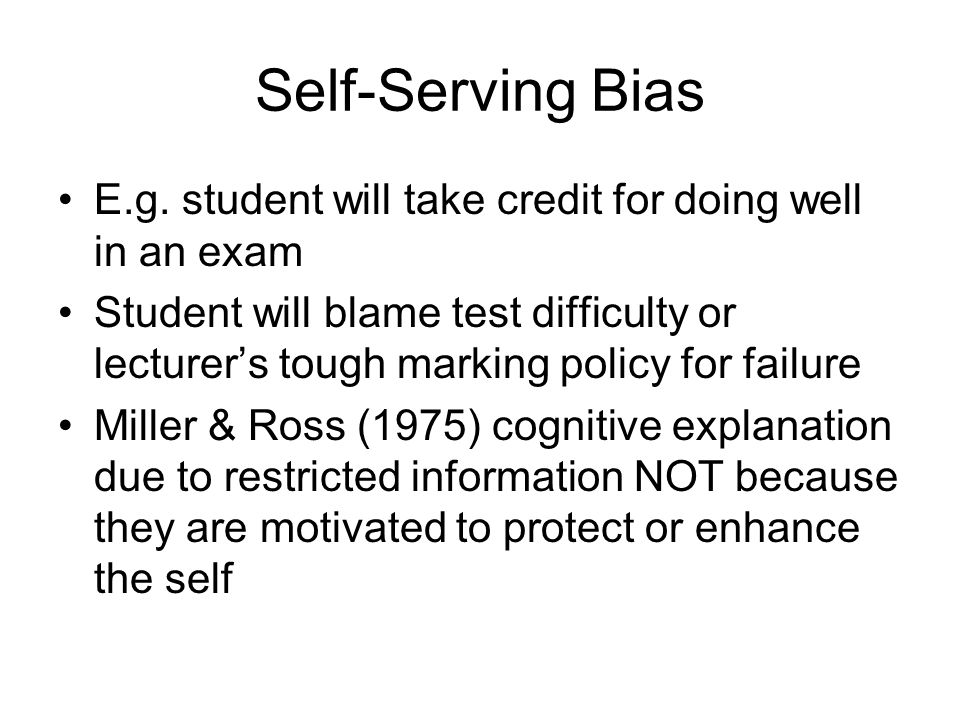 Self-Serving Bias E.g. student will take credit for doing well in an exam.